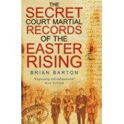 The Secret Court Martial Records of the Easter Rising by Brian Barton