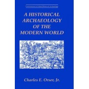 A Historical Archaeology of the Modern World by Charles E. Orser