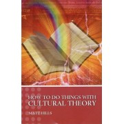 How to Do Things with Cultural Theory by Matt Hills