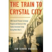 The Train to Crystal City: FDR's Secret Prisoner Exchange Program and America's Only Family Internment Camp during World War 2 by Jan Jarboe Russell