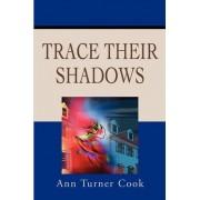 Trace Their Shadows by Ann T Cook