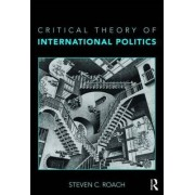 Critical Theory of International Politics by Steven C. Roach