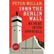 1989: the Berlin Wall: My Part in its Downfall by Peter Millar