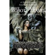 Have Robot, Will Travel by Alexander C. Irvine