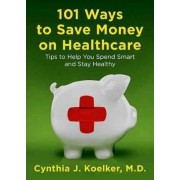 101 Ways to Save Money on Health Care by Cynthia J Koelker