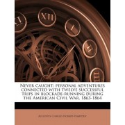 Never Caught; Personal Adventures Connected with Twelve Successful Trips in Blockade-Running During the American Civil War, 1863-1864 by Augustus Charles Hobart-Hampden