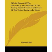 Official Report of the Proceedings and Debates of the Twenty-Fourth General Conference of the United Brethren in Christ by Charles J Hall