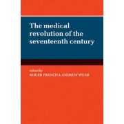 The Medical Revolution of the Seventeenth Century by Roger French