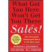 What Got You Here Won't Get You There in Sales: How Successful Salespeople Take it to the Next Level by Marshall Goldsmith