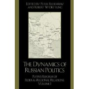 The Dynamics of Russian Politics: Putin's Reform of Federal-Regional Relations Volume 1 by Peter Reddaway