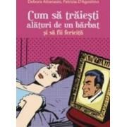 Cum sa traiesti alaturi de un barbat si sa fii fericita - Debora Attanasio Patrizia D Agostino