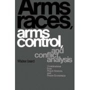 Arms Races, Arms Control, and Conflict Analysis by Walter Isard