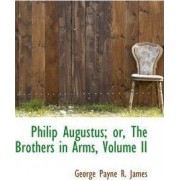Philip Augustus; Or, the Brothers in Arms, Volume II by George Payne R James