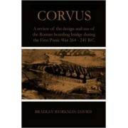 Corvus: A Review of the Design and Use of the Roman Boarding Bridge During the First Punic War 264 -241 B.C. by Bradley Workman-Davies