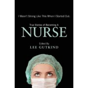 I Wasn't Strong Like This When I Started Out: True Stories of Becoming a Nurse, Paperback