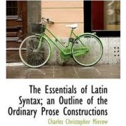 The Essentials of Latin Syntax; An Outline of the Ordinary Prose Constructions by Professor Charles Christopher Mierow
