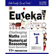 Eureka! Challenging Maths and Numerical Reasoning Exam Questions for 11+ Book 1: 30 Modern-Style, Multi-Part Questions with Full Step-By-Step Methods,
