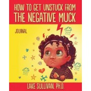 How to Get Unstuck from the Negative Muck Journal by Lake Sullivan Ph D