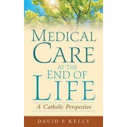 Medical Care at the End of Life by David F. Kelly