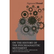 On the History of the Psychoanalytic Movement - A Selection of Classic Articles on Freud's Psychoanalysis by Sigmund Freud