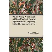 What's Wrong With Freud? - A Critical Study of Freudian Psychoanalysis - Originally Titled The Successful Error by Rudolf Allers