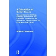 A Description of British Guiana, Geographical and Statistical, Exhibiting its Resources and Capabilities, Together with the Present and Future Condition and Prospects of the Colony by Sir Robert Hermann Schomburgk