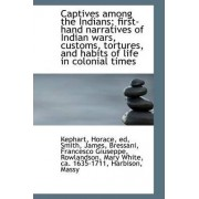 Captives Among the Indians; First-Hand Narratives of Indian Wars, Customs, Tortures, and Habits of L by Kephart Horace Ed