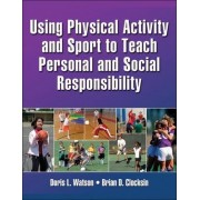 Using Physical Activity and Sport to Teach Personal and Social Responsibility by Doris L. Watson