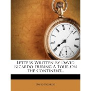 Letters Written by David Ricardo During a Tour on the Continent... by David Ricardo