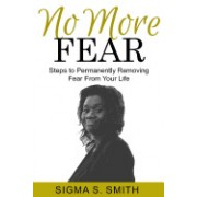 No More Fear: Steps to Permanently Removing Fear from Your Life
