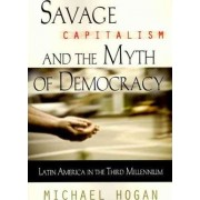 Savage Capitalism and the Myth of Democracy by Michael Hogan