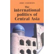 The International Politics of Central Asia by John Anderson