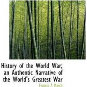 History of the World War; An Authentic Narrative of the World's Greatest War by Francis A March