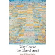 Why Choose the Liberal Arts? by Mark William Roche