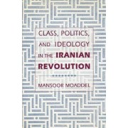 Class, Politics and Ideology in the Iranian Revolution by Mansoor Moaddel