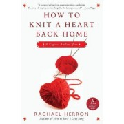 How to Knit a Heart Back Home by Rachael Herron