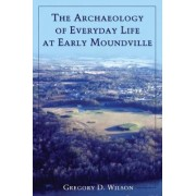 The Archaeology of Everyday Life at Early Moundville by Gregory D. Wilson