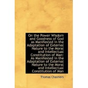On the Power Wisdom and Goodness of God as Manifested in the Adaptation of External Nature to the Mo by Thomas Chalmers