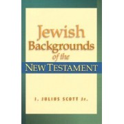 Jewish Backgrounds of the New Testament by J. Julius Scott Jr
