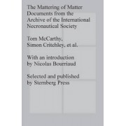 The Mattering of Matter - Documents from the Archive of the International Necronautical Society by Simon Critchley