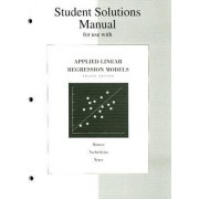 Student Solutions Manual for Applied Linear Regression Models by Michael H. Kutner