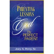 Parenting Lessons from God, the Perfect Parent by Sr. Joey A Perry