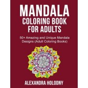 Mandala Coloring Book for Adults - 50+ Amazing and Unique Mandala Designs (Adult Coloring Books) by Alexandra Holodny