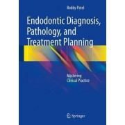Endodontic Diagnosis, Pathology, and Treatment Planning by Bobby Patel