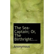 The Sea-Captain; Or, the Birthright by Anonymous