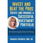 Invest and Beat the Pros-Create and Manage a Successful Investment Portfolio by Barbara Friedberg