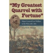 My Greatest Quarrel with Fortune: Major General Lew Wallace in the West, 1861-1862