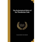 The Ecclesiatical Edicts of the Theodosian Code by William Kenneth 1879-1938 Boyd