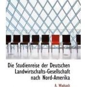 Die Studienreise Der Deutschen Landwirtschafts-Gesellschaft Nach Nord-Amerika by A Wadsack