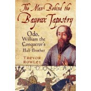 The Man Behind the Bayeux Tapestry by Trevor Rowley